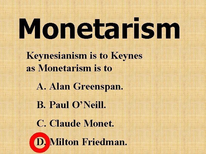 Monetarism Keynesianism is to Keynes as Monetarism is