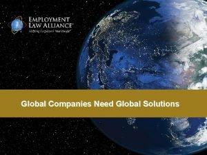 Global Companies Need Global Solutions Global Companies Need