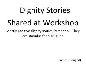 Dignity Stories Shared at Workshop Mostly positive dignity