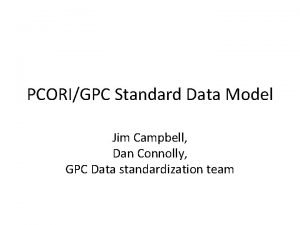PCORIGPC Standard Data Model Jim Campbell Dan Connolly