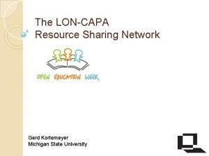 The LONCAPA Resource Sharing Network Gerd Kortemeyer Michigan