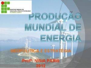 PRODUO MUNDIAL DE ENERGIA GEOPOLITICA E ESTRATGIA Prof