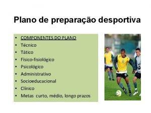 Plano de preparao desportiva COMPONENTES DO PLANO Tcnico