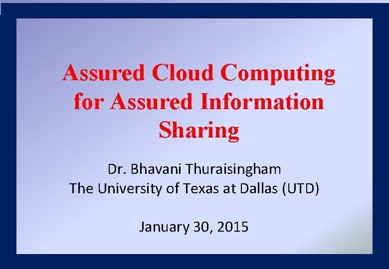 Assured Cloud Computing for Assured Information Sharing Dr