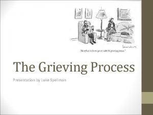 The Grieving Process Presentation by Luke Spellman What