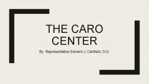 THE CARO CENTER By Representative Edward J Canfield