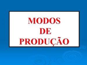 MODOS DE PRODUO MODOS DE PRODUO MODOS DE