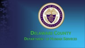 DELAWARE COUNTY DEPARTMENT OF HUMAN SERVICES DELAWARE COUNTY