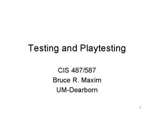 Testing and Playtesting CIS 487587 Bruce R Maxim