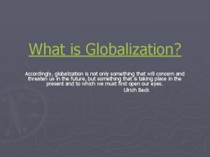 What is Globalization Accordingly globalization is not only