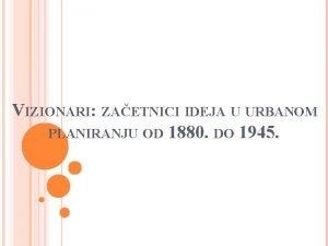 VIZIONARI ZAETNICI IDEJA U URBANOM PLANIRANJU OD 1880