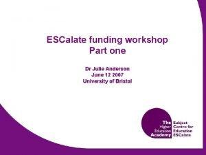 ESCalate funding workshop Part one Dr Julie Anderson