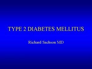 TYPE 2 DIABETES MELLITUS Richard Sachson MD Diabetes