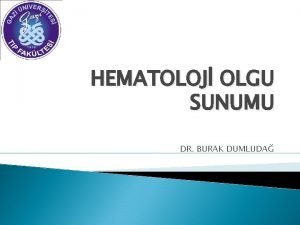 HEMATOLOJ OLGU SUNUMU DR BURAK DUMLUDA OLGU 60