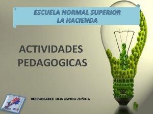 ESCUELA NORMAL SUPERIOR LA HACIENDA ACTIVIDADES PEDAGOGICAS RESPONSABLE