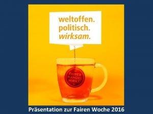 Prsentation zur Fairen Woche 2016 Inhalt der Prsentation