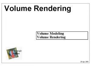 Volume Rendering Volume Modeling Volume Rendering 20 Apr