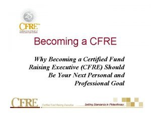 Becoming a CFRE Why Becoming a Certified Fund