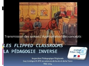Transmission des savoirs Appropriation des concepts LES FLIPPED