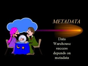 METADATA Data Warehouse success depends on metadata Overview