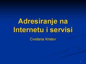 Adresiranje na Internetu i servisi Cvetana Krstev 1