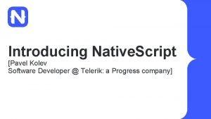 Introducing Native Script Pavel Kolev Software Developer Telerik