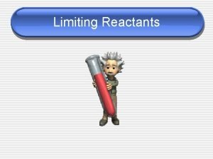 Limiting Reactants Limiting Reactants A chemical reaction will