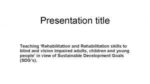 Presentation title Teaching Rehabilitation and Rehabilitation skills to