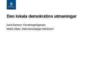 Den lokala demokratins utmaningar David Karlsson Frvaltningshgskolan Mikael