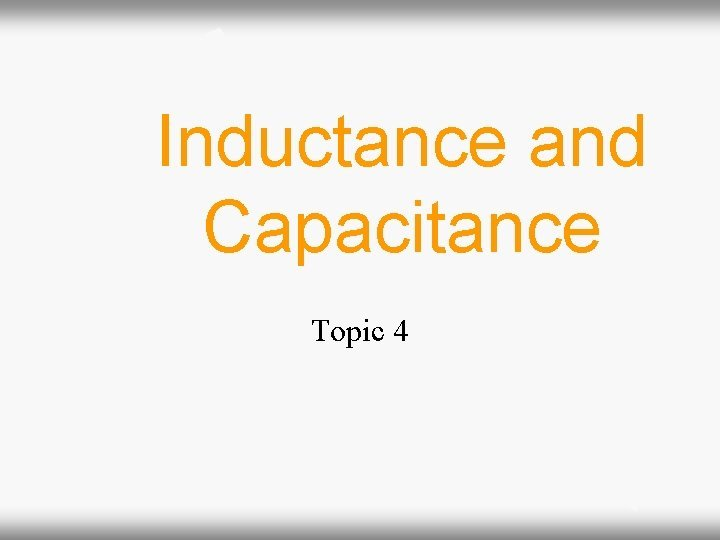 Inductance and Capacitance Topic 4 Inductance and Capacitance