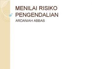 MENILAI RISIKO PENGENDALIAN ARDANIAH ABBAS Menilai Risiko Pengendalian