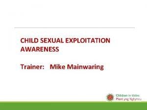 CHILD SEXUAL EXPLOITATION AWARENESS Trainer Mike Mainwaring Housekeeping