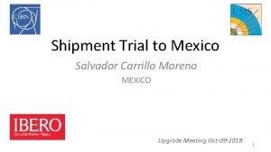 Shipment Trial to Mexico Salvador Carrillo Moreno MEXICO