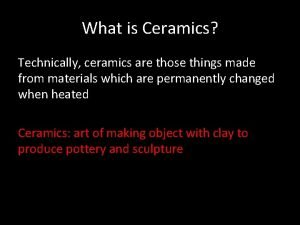 What is Ceramics Technically ceramics are those things