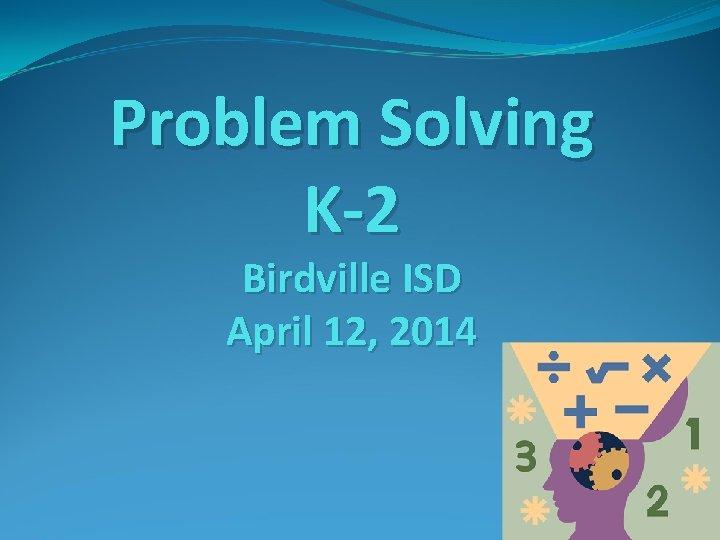 Problem Solving K 2 Birdville ISD April 12