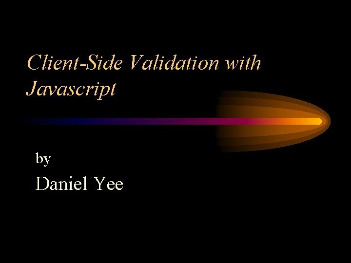 ClientSide Validation with Javascript by Daniel Yee ClientSide