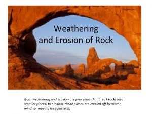 Weathering and Erosion of Rock Both weathering and