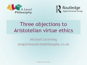 Three objections to Aristotelian virtue ethics Michael Lacewing
