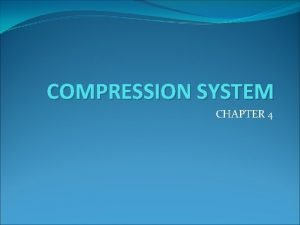 COMPRESSION SYSTEM CHAPTER 4 COMPRESSION Compression is required