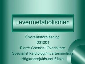 Levermetabolismen versiktsfrelsning 031201 Pierre Cherfan verlkare Specialist kardiologiinvrtesmedicin
