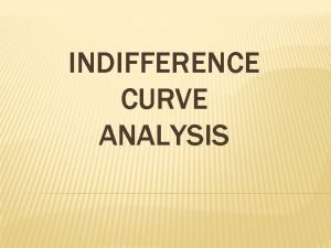 INDIFFERENCE CURVE ANALYSIS ASSUMPTION OF INDIFFERENCE CURVE ANALYSIS