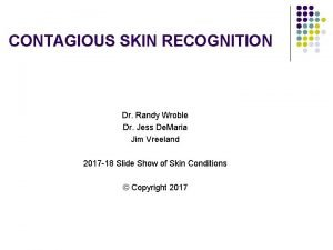 CONTAGIOUS SKIN RECOGNITION Dr Randy Wroble Dr Jess