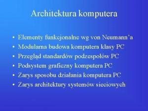 Architektura komputera Elementy funkcjonalne wg von Neumanna Modularna