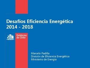 Desafos Eficiencia Energtica 2014 2018 Marcelo Padilla Divisin
