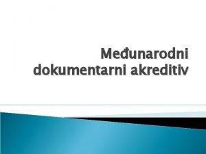 Meunarodni dokumentarni akreditiv Uvod Dokumentarni akreditivi spadaju u