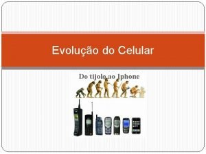 Evoluo do Celular Do tijolo ao Iphone Introduo