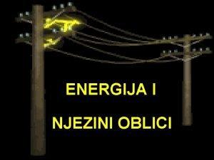 ENERGIJA I NJEZINI OBLICI ENERGIJA sposobnost nekoga tijela