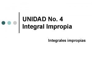 UNIDAD No 4 Integral Impropia Integrales impropias INTEGRALES