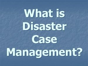 What is Disaster Case Management Disaster Case Management