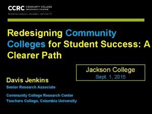 COMMUNITY COLLEGE RESEARCH CENTER Redesigning Community Colleges for